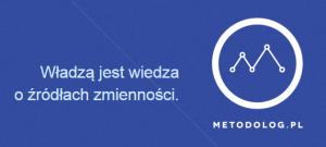 Władzą jest wiedza o źródłach zmienności Metodolog.pl motto
